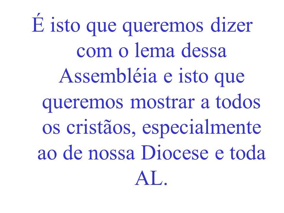 É isto que queremos dizer com o lema dessa Assembléia e isto que queremos mostrar a todos os cristãos, especialmente ao de nossa Diocese e toda AL.