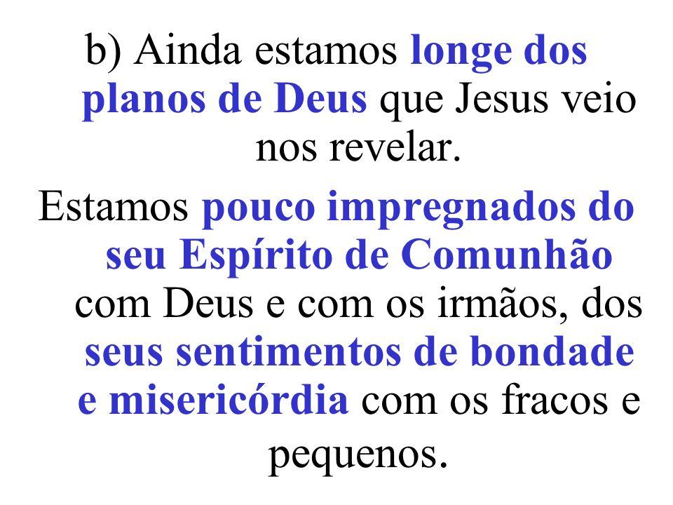 b) Ainda estamos longe dos planos de Deus que Jesus veio nos revelar.