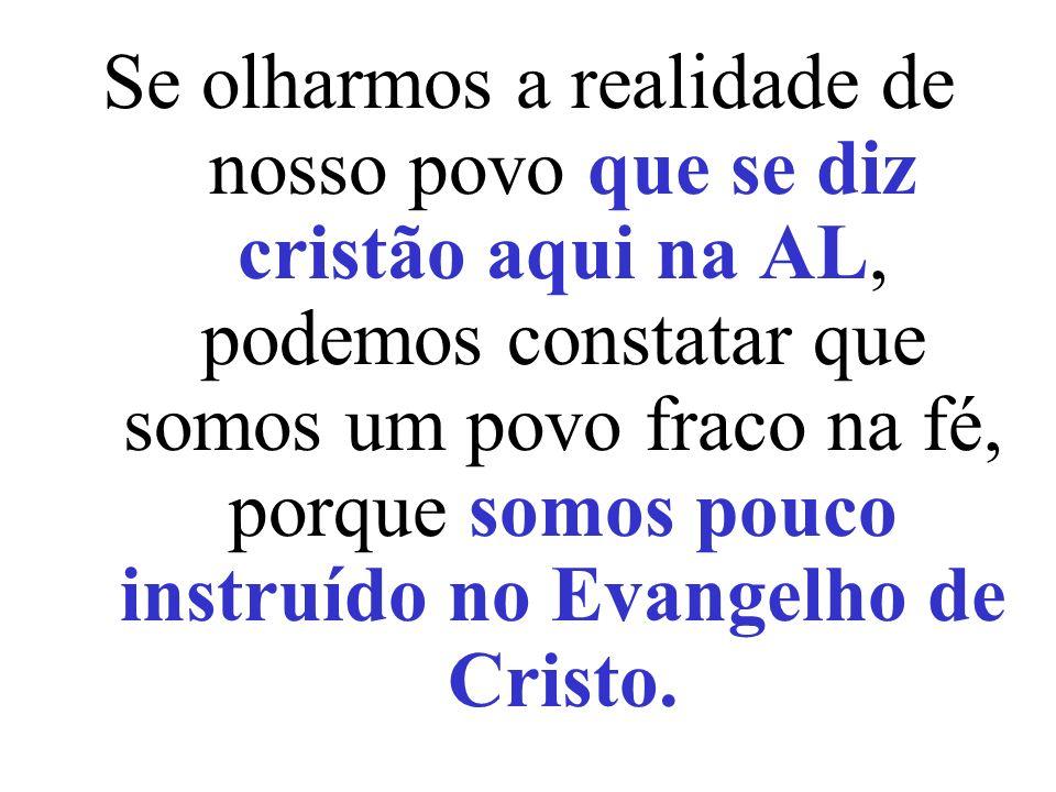 Se olharmos a realidade de nosso povo que se diz cristão aqui na AL, podemos constatar que somos um povo fraco na fé, porque somos pouco instruído no Evangelho de Cristo.
