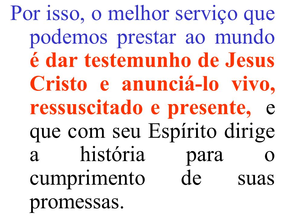 Por isso, o melhor serviço que podemos prestar ao mundo é dar testemunho de Jesus Cristo e anunciá-lo vivo, ressuscitado e presente, e que com seu Espírito dirige a história para o cumprimento de suas promessas.