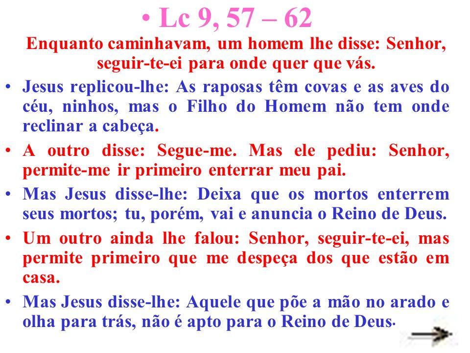 Lc 9, 57 – 62 Enquanto caminhavam, um homem lhe disse: Senhor, seguir-te-ei para onde quer que vás.