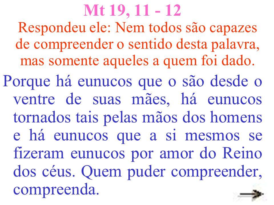 Mt 19, 11 - 12 Respondeu ele: Nem todos são capazes de compreender o sentido desta palavra, mas somente aqueles a quem foi dado.