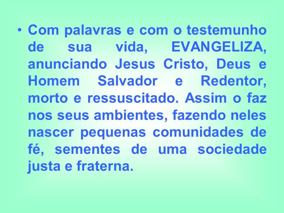 Com palavras e com o testemunho de sua vida, EVANGELIZA, anunciando Jesus Cristo, Deus e Homem Salvador e Redentor, morto e ressuscitado.