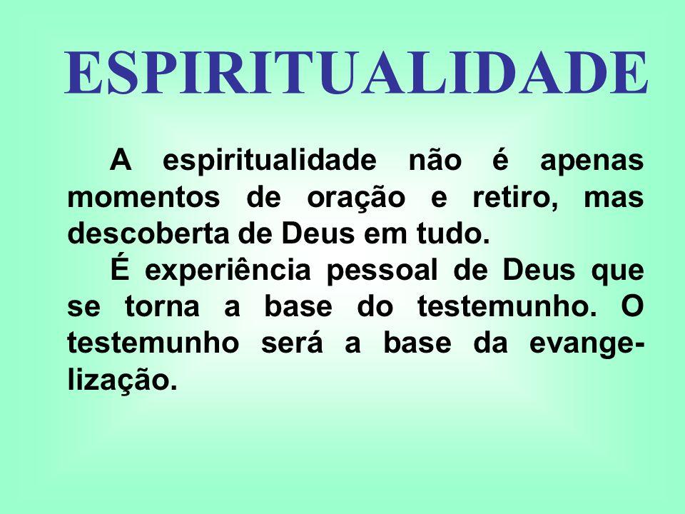 ESPIRITUALIDADE A espiritualidade não é apenas momentos de oração e retiro, mas descoberta de Deus em tudo.