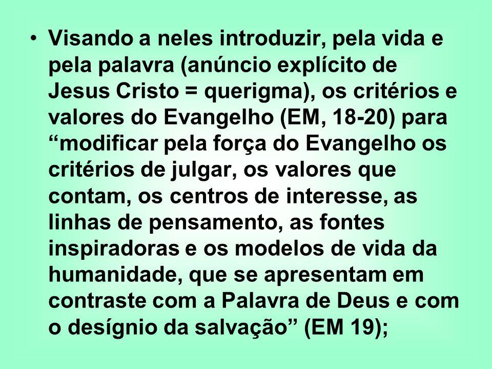 Visando a neles introduzir, pela vida e pela palavra (anúncio explícito de Jesus Cristo = querigma), os critérios e valores do Evangelho (EM, 18-20) para modificar pela força do Evangelho os critérios de julgar, os valores que contam, os centros de interesse, as linhas de pensamento, as fontes inspiradoras e os modelos de vida da humanidade, que se apresentam em contraste com a Palavra de Deus e com o desígnio da salvação (EM 19);