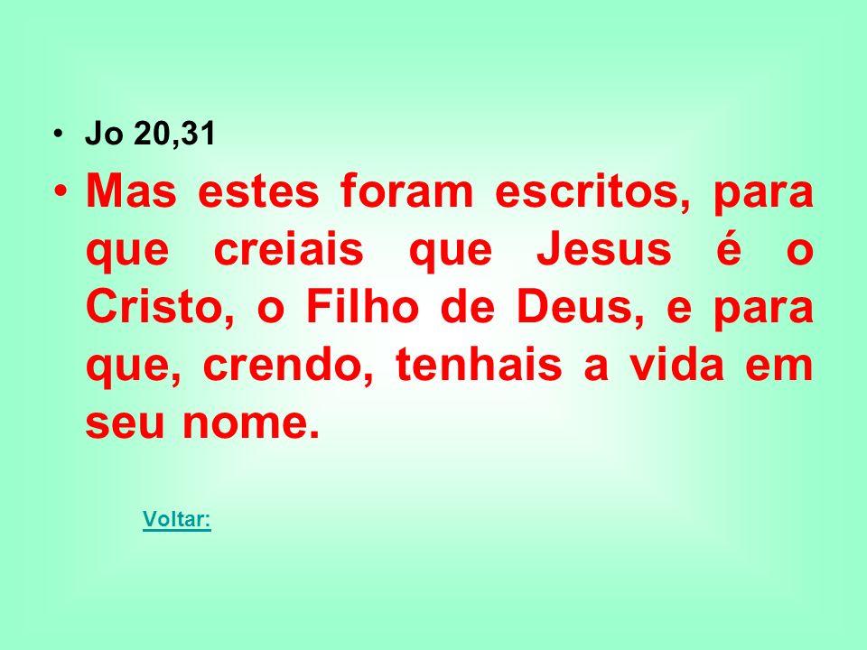Jo 20,31 Mas estes foram escritos, para que creiais que Jesus é o Cristo, o Filho de Deus, e para que, crendo, tenhais a vida em seu nome.