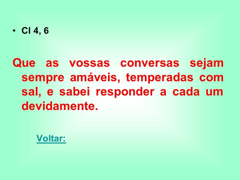 Cl 4, 6Que as vossas conversas sejam sempre amáveis, temperadas com sal, e sabei responder a cada um devidamente.