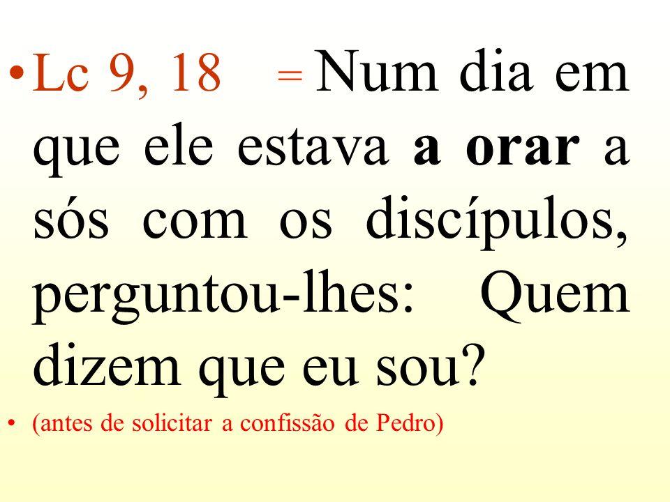 Lc 9, 18 = Num dia em que ele estava a orar a sós com os discípulos, perguntou-lhes: Quem dizem que eu sou