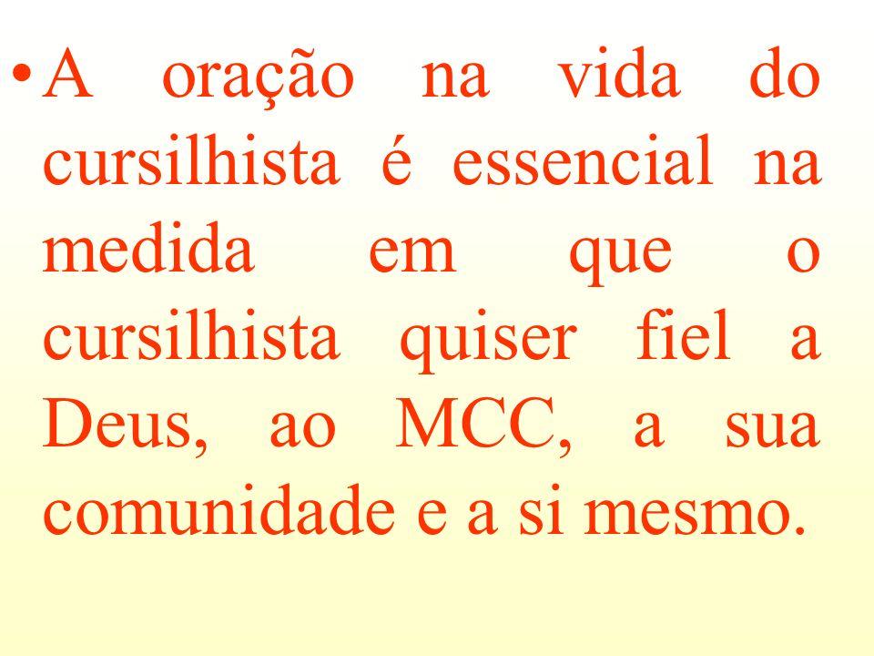 A oração na vida do cursilhista é essencial na medida em que o cursilhista quiser fiel a Deus, ao MCC, a sua comunidade e a si mesmo.