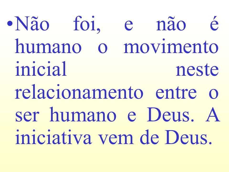 Não foi, e não é humano o movimento inicial neste relacionamento entre o ser humano e Deus.