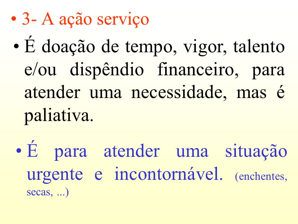 3- A ação serviço É doação de tempo, vigor, talento e/ou dispêndio financeiro, para atender uma necessidade, mas é paliativa.