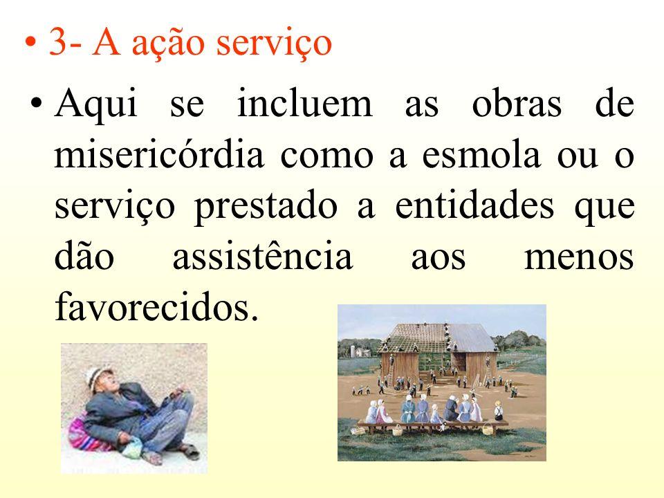 3- A ação serviçoAqui se incluem as obras de misericórdia como a esmola ou o serviço prestado a entidades que dão assistência aos menos favorecidos.