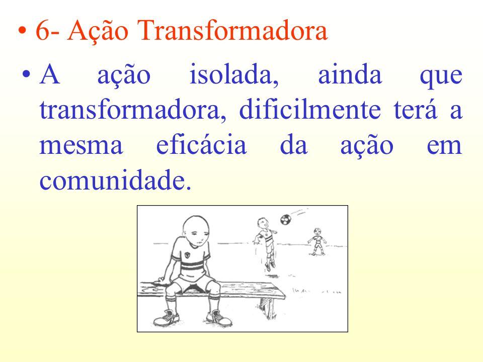 6- Ação TransformadoraA ação isolada, ainda que transformadora, dificilmente terá a mesma eficácia da ação em comunidade.