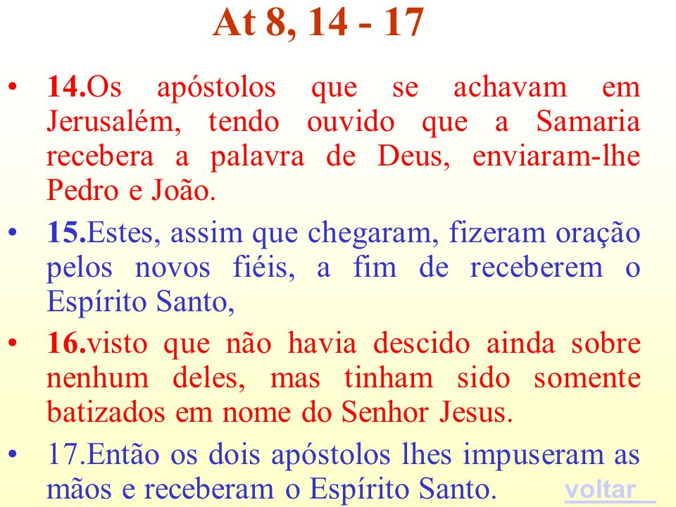 At 8, 14 - 17 14.Os apóstolos que se achavam em Jerusalém, tendo ouvido que a Samaria recebera a palavra de Deus, enviaram-lhe Pedro e João.