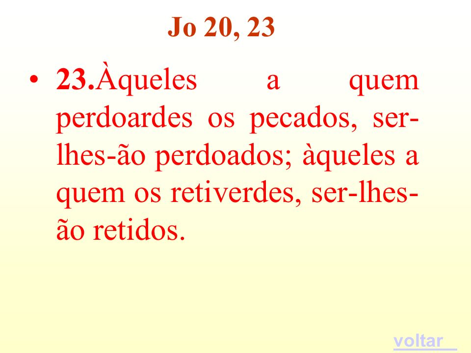Jo 20, 23 23.Àqueles a quem perdoardes os pecados, ser-lhes-ão perdoados; àqueles a quem os retiverdes, ser-lhes-ão retidos.