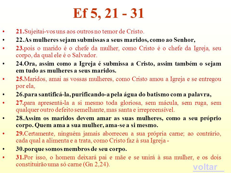 Ef 5, 21 - 31 21.Sujeitai-vos uns aos outros no temor de Cristo. 22.As mulheres sejam submissas a seus maridos, como ao Senhor,