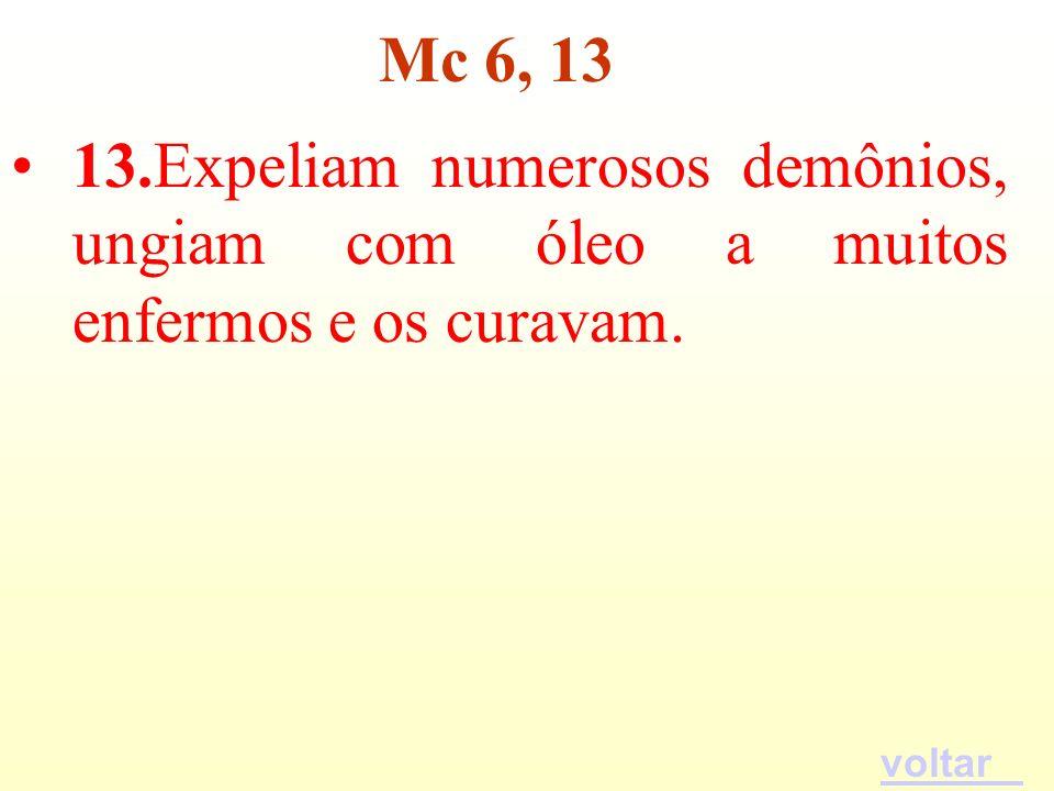 Mc 6, 13 13.Expeliam numerosos demônios, ungiam com óleo a muitos enfermos e os curavam. voltar