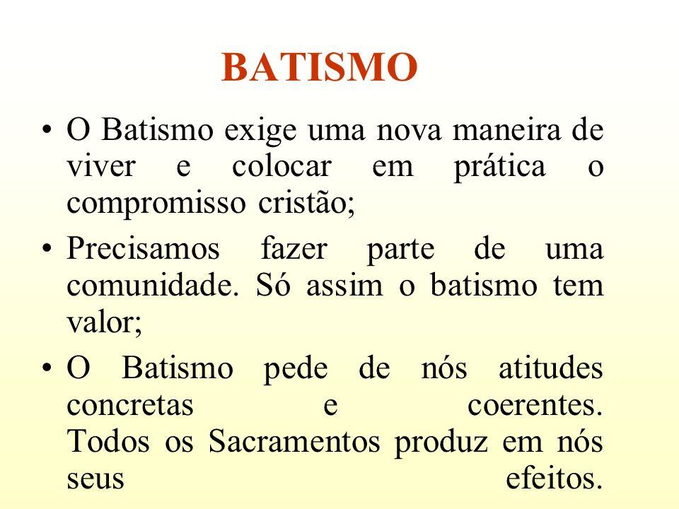 BATISMO O Batismo exige uma nova maneira de viver e colocar em prática o compromisso cristão;