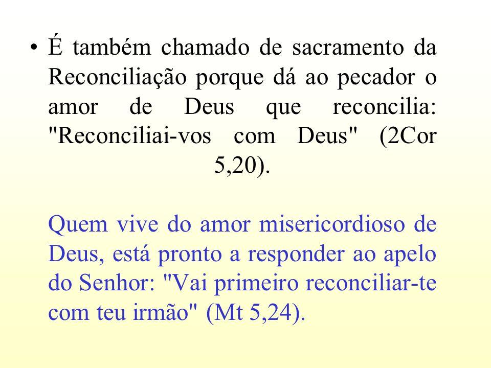 É também chamado de sacramento da Reconciliação porque dá ao pecador o amor de Deus que reconcilia: Reconciliai-vos com Deus (2Cor 5,20).