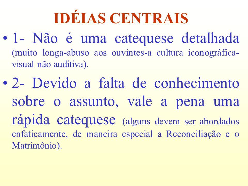 IDÉIAS CENTRAIS 1- Não é uma catequese detalhada (muito longa-abuso aos ouvintes-a cultura iconográfica-visual não auditiva).