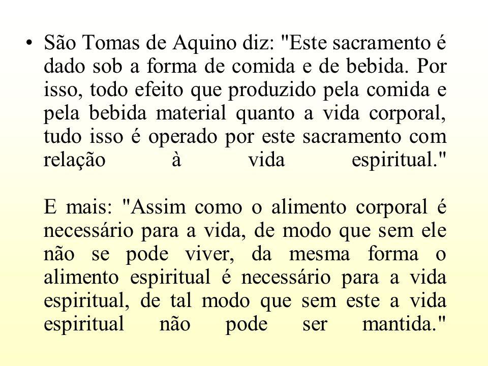 São Tomas de Aquino diz: Este sacramento é dado sob a forma de comida e de bebida.