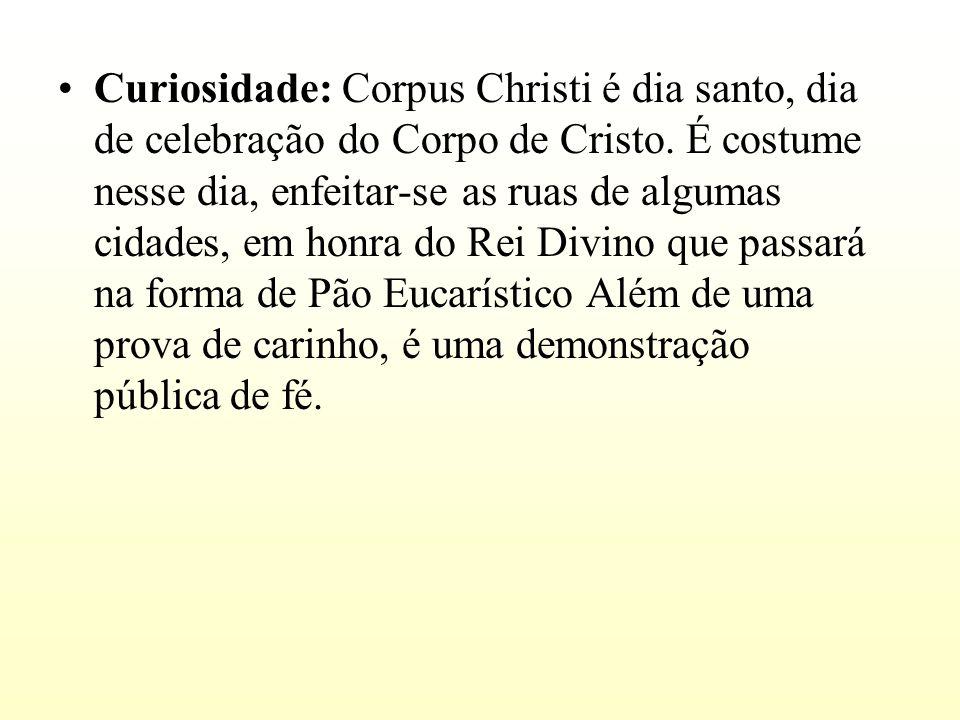 Curiosidade: Corpus Christi é dia santo, dia de celebração do Corpo de Cristo.