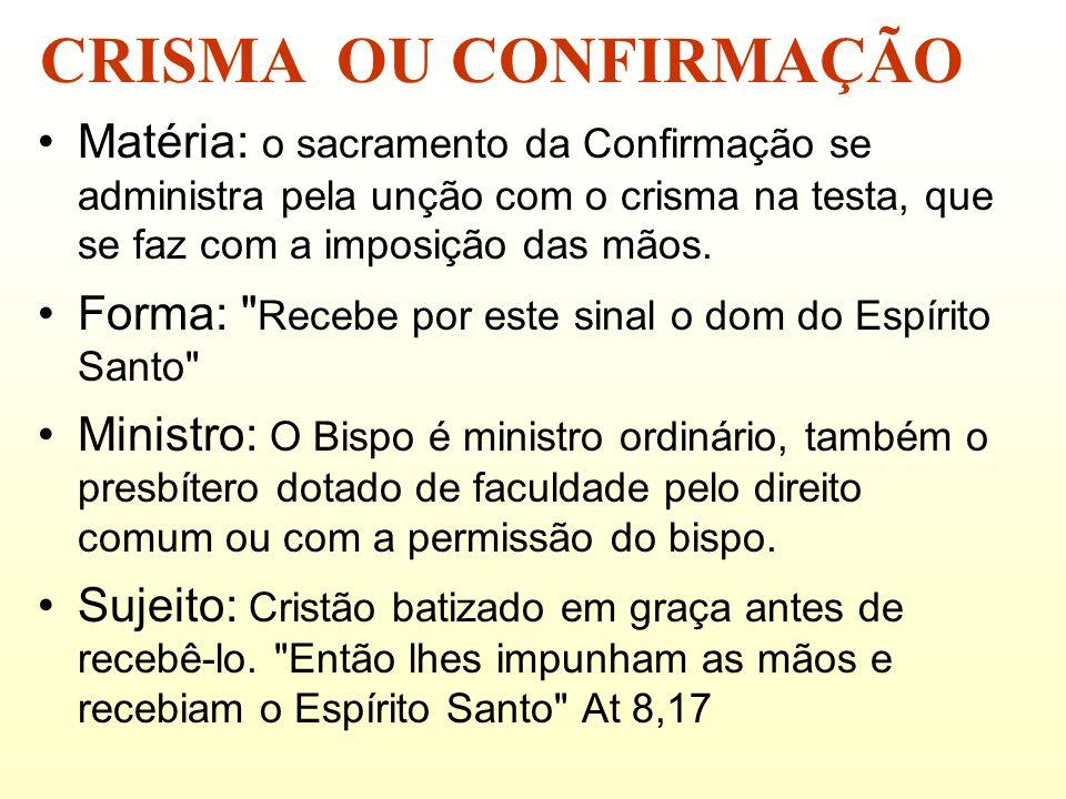 CRISMA OU CONFIRMAÇÃO Matéria: o sacramento da Confirmação se administra pela unção com o crisma na testa, que se faz com a imposição das mãos.