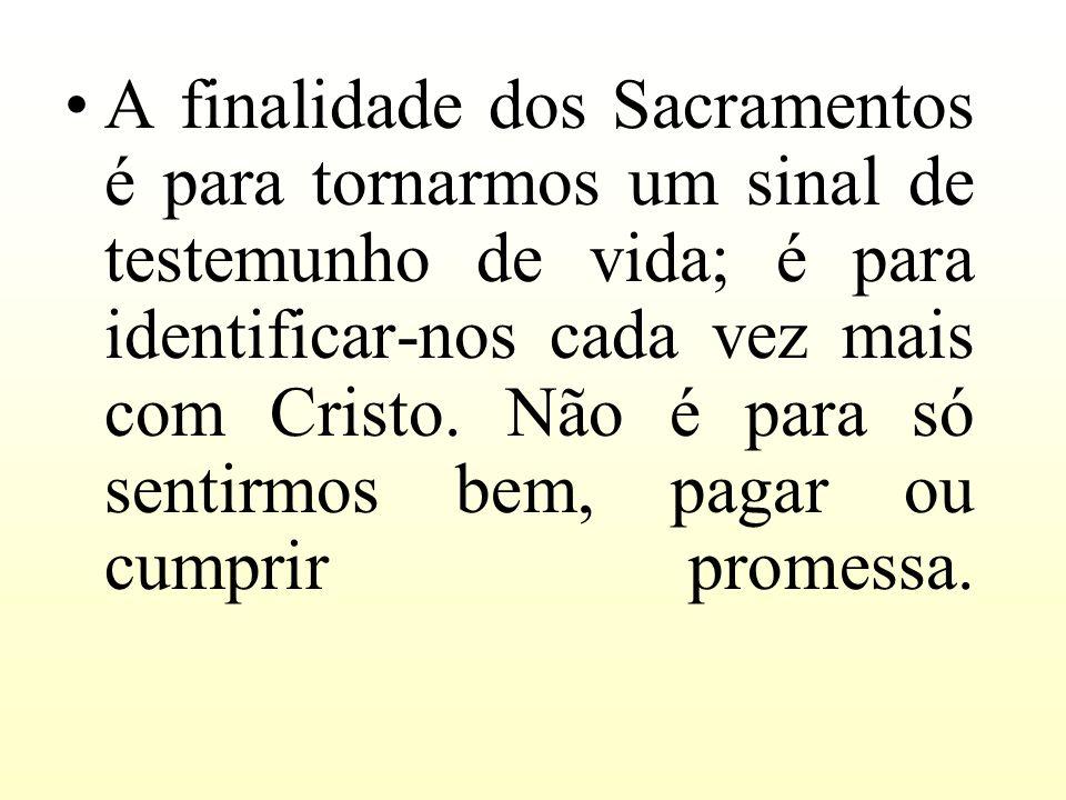 A finalidade dos Sacramentos é para tornarmos um sinal de testemunho de vida; é para identificar-nos cada vez mais com Cristo.