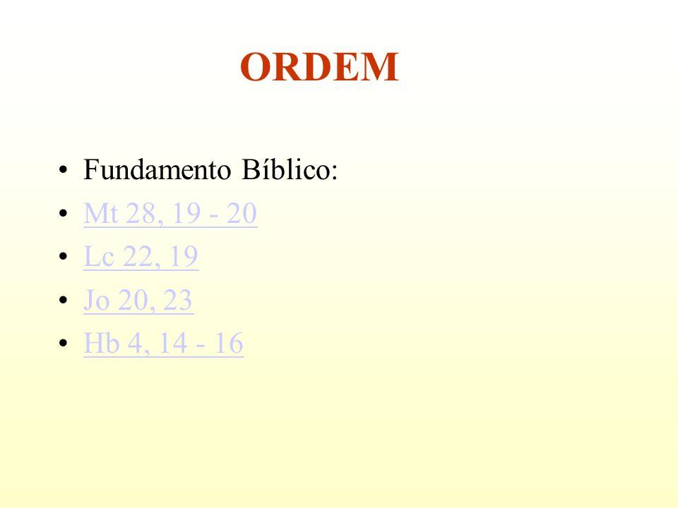 ORDEM Fundamento Bíblico: Mt 28, 19 - 20 Lc 22, 19 Jo 20, 23