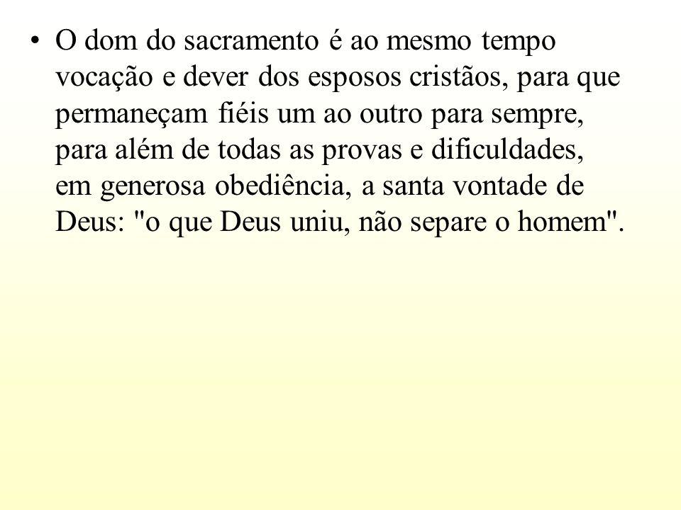 O dom do sacramento é ao mesmo tempo vocação e dever dos esposos cristãos, para que permaneçam fiéis um ao outro para sempre, para além de todas as provas e dificuldades, em generosa obediência, a santa vontade de Deus: o que Deus uniu, não separe o homem .
