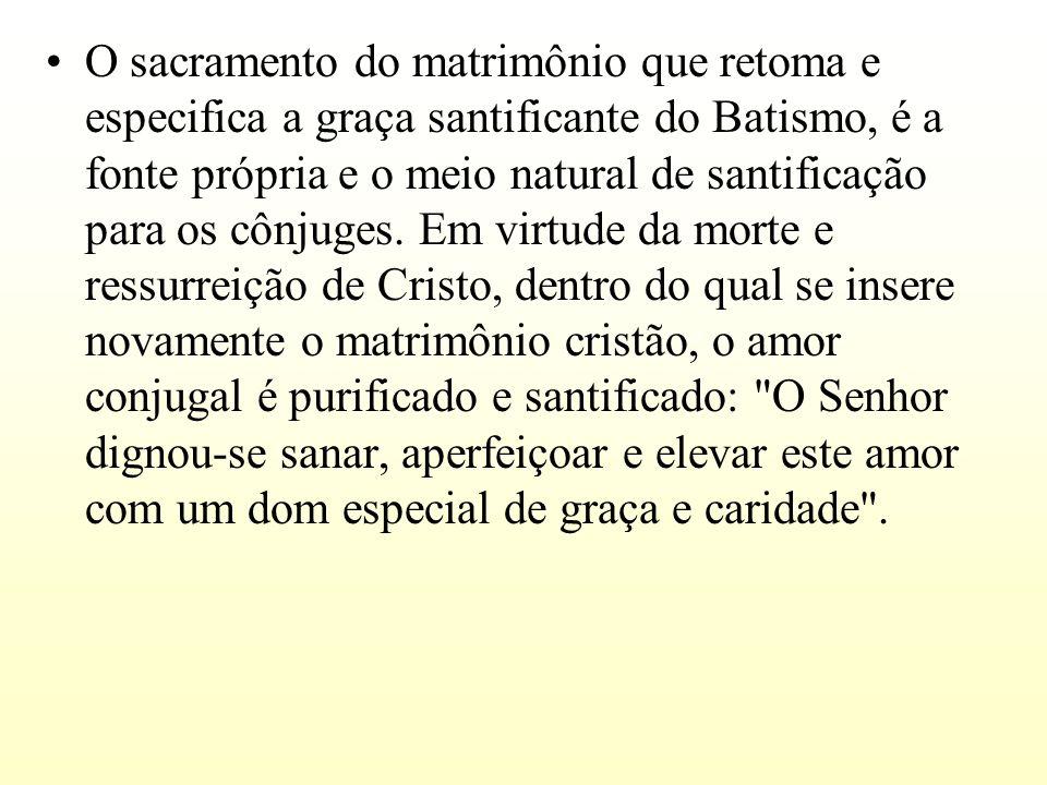 O sacramento do matrimônio que retoma e especifica a graça santificante do Batismo, é a fonte própria e o meio natural de santificação para os cônjuges.