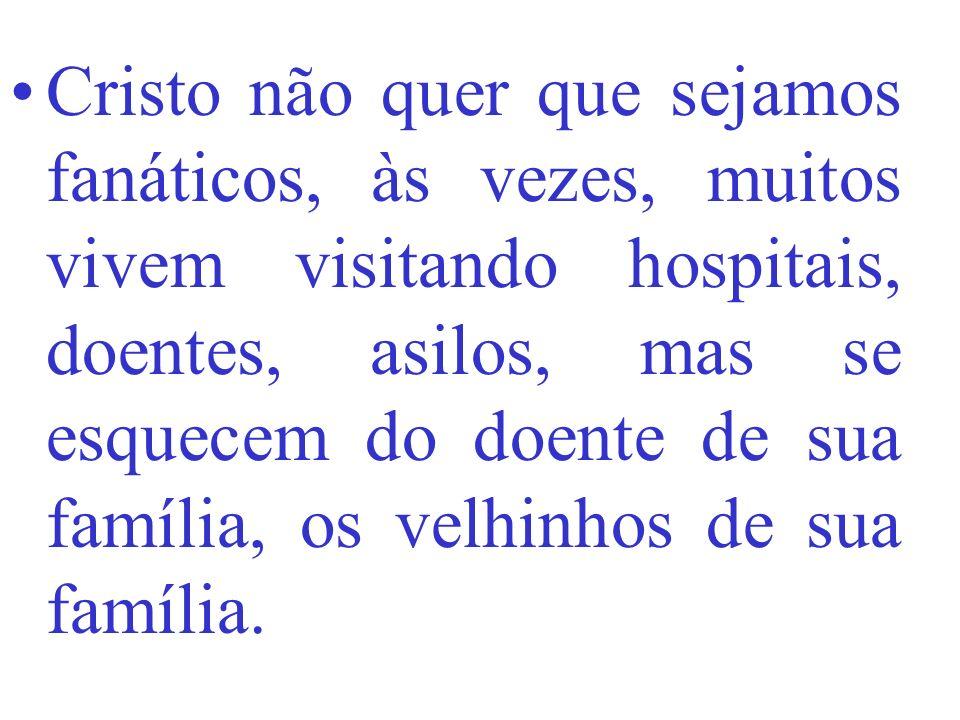 Cristo não quer que sejamos fanáticos, às vezes, muitos vivem visitando hospitais, doentes, asilos, mas se esquecem do doente de sua família, os velhinhos de sua família.
