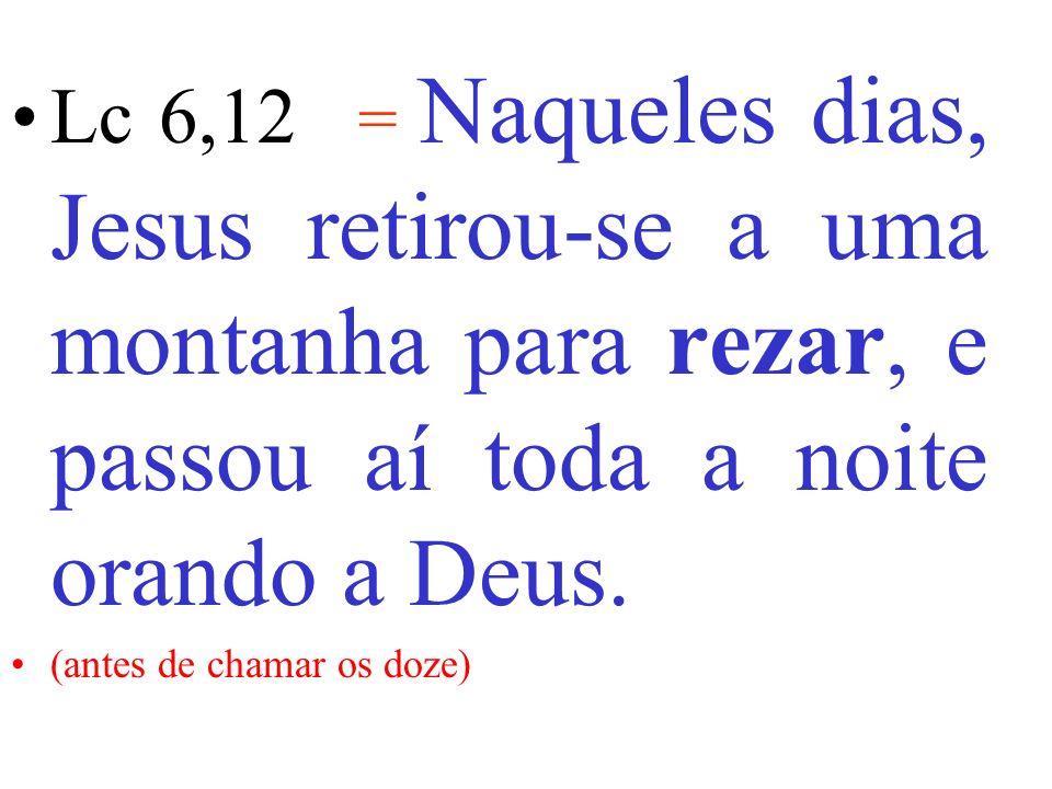 Lc 6,12 = Naqueles dias, Jesus retirou-se a uma montanha para rezar, e passou aí toda a noite orando a Deus.