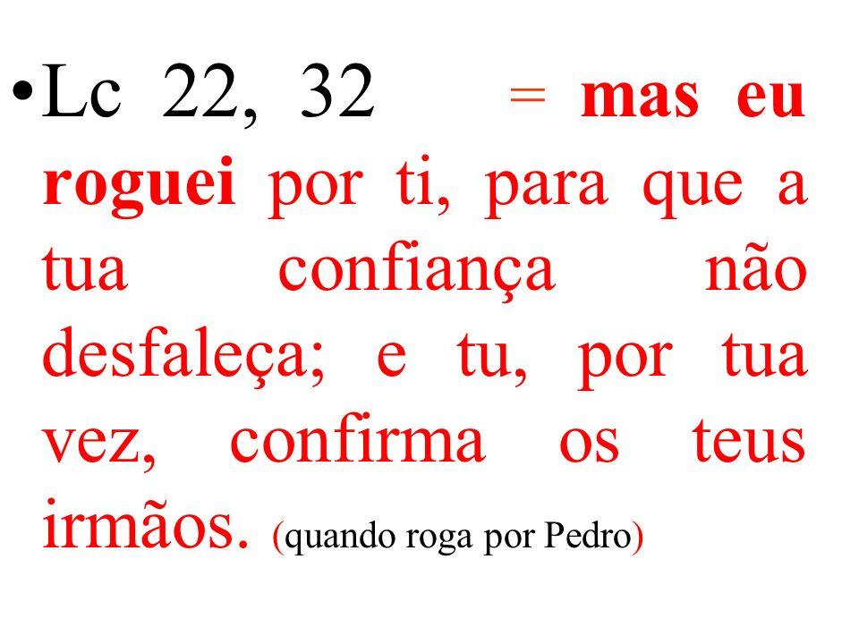 Lc 22, 32 = mas eu roguei por ti, para que a tua confiança não desfaleça; e tu, por tua vez, confirma os teus irmãos.