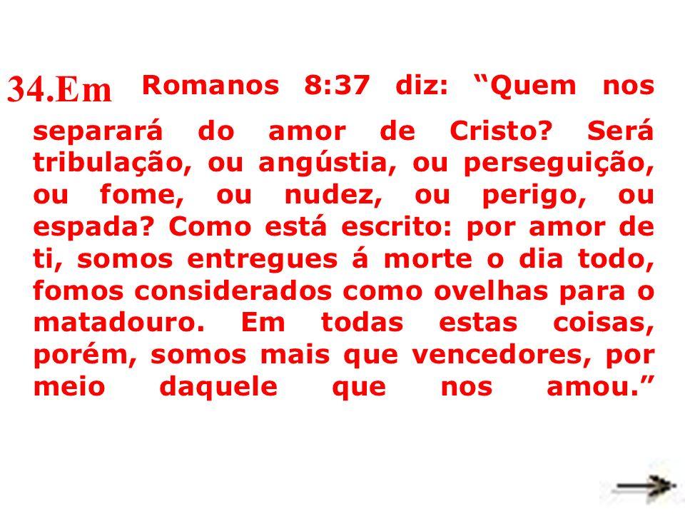 34. Em Romanos 8:37 diz: Quem nos separará do amor de Cristo