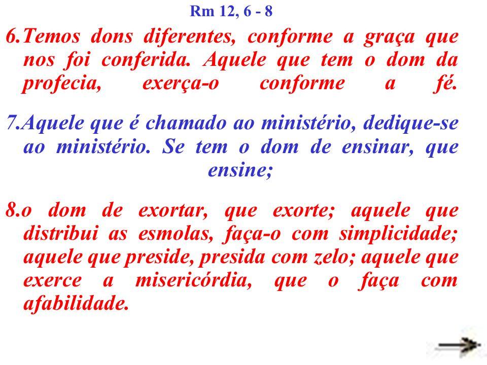 Rm 12, 6 - 8 6.Temos dons diferentes, conforme a graça que nos foi conferida. Aquele que tem o dom da profecia, exerça-o conforme a fé.