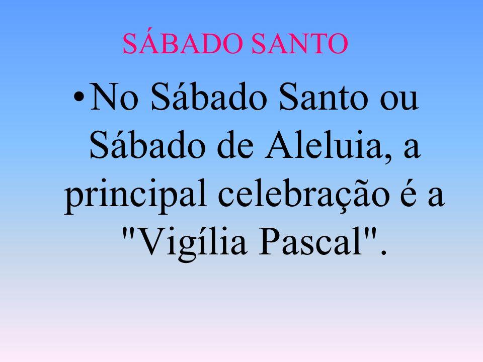 SÁBADO SANTO No Sábado Santo ou Sábado de Aleluia, a principal celebração é a Vigília Pascal .