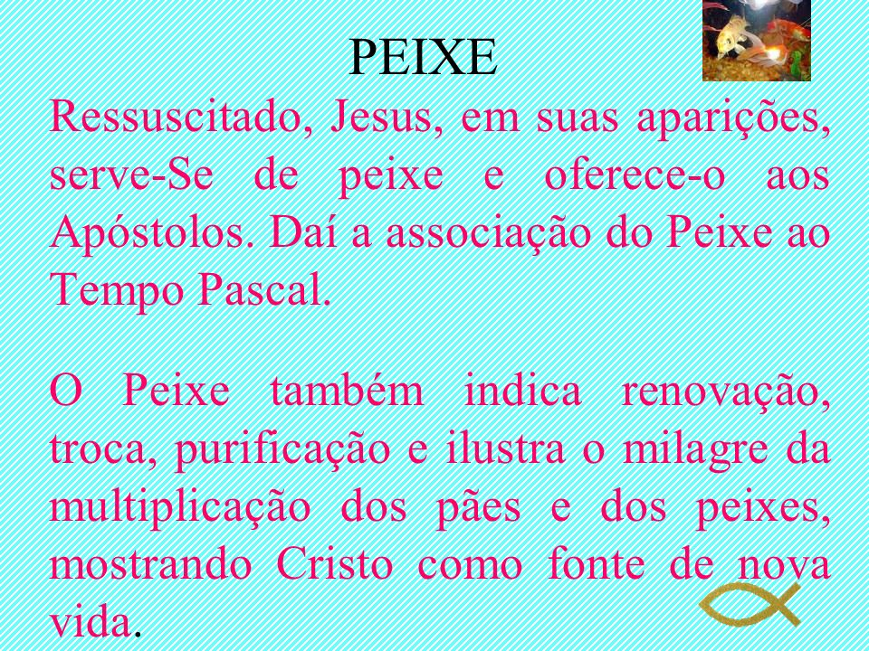 PEIXERessuscitado, Jesus, em suas aparições, serve-Se de peixe e oferece-o aos Apóstolos. Daí a associação do Peixe ao Tempo Pascal.