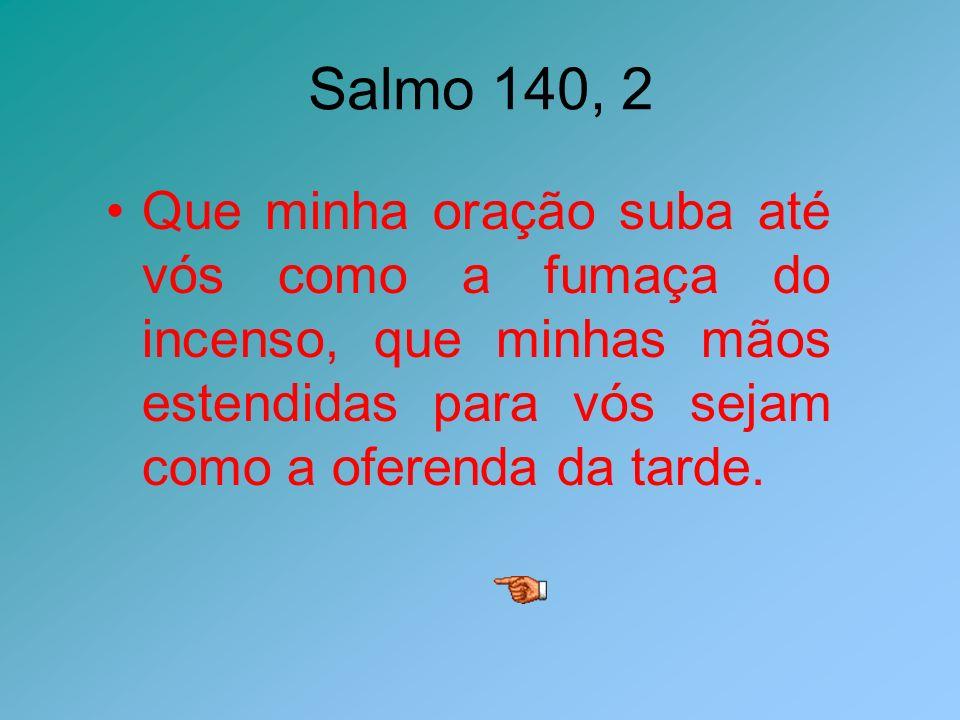 Salmo 140, 2 Que minha oração suba até vós como a fumaça do incenso, que minhas mãos estendidas para vós sejam como a oferenda da tarde.