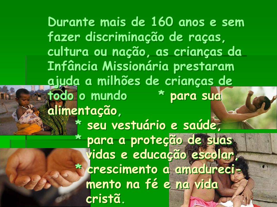 Durante mais de 160 anos e sem fazer discriminação de raças, cultura ou nação, as crianças da Infância Missionária prestaram ajuda a milhões de crianças de todo o mundo * para sua alimentação, * seu vestuário e saúde, * para a proteção de suas