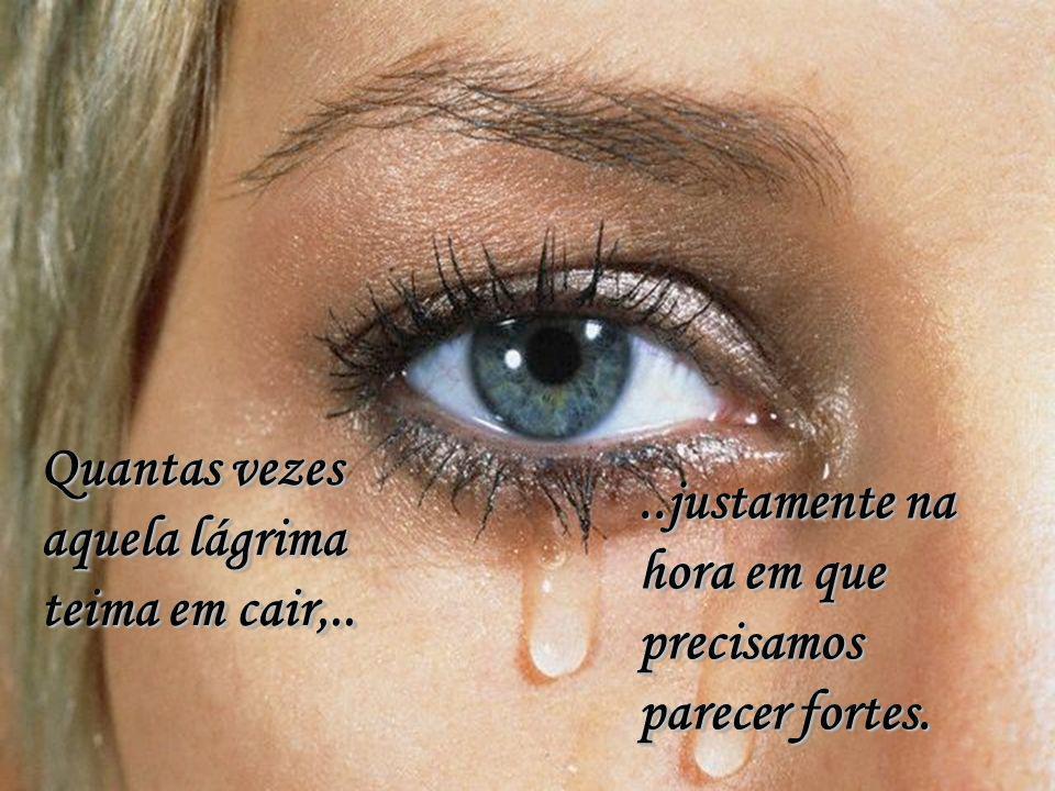 Quantas vezes aquela lágrima teima em cair,..