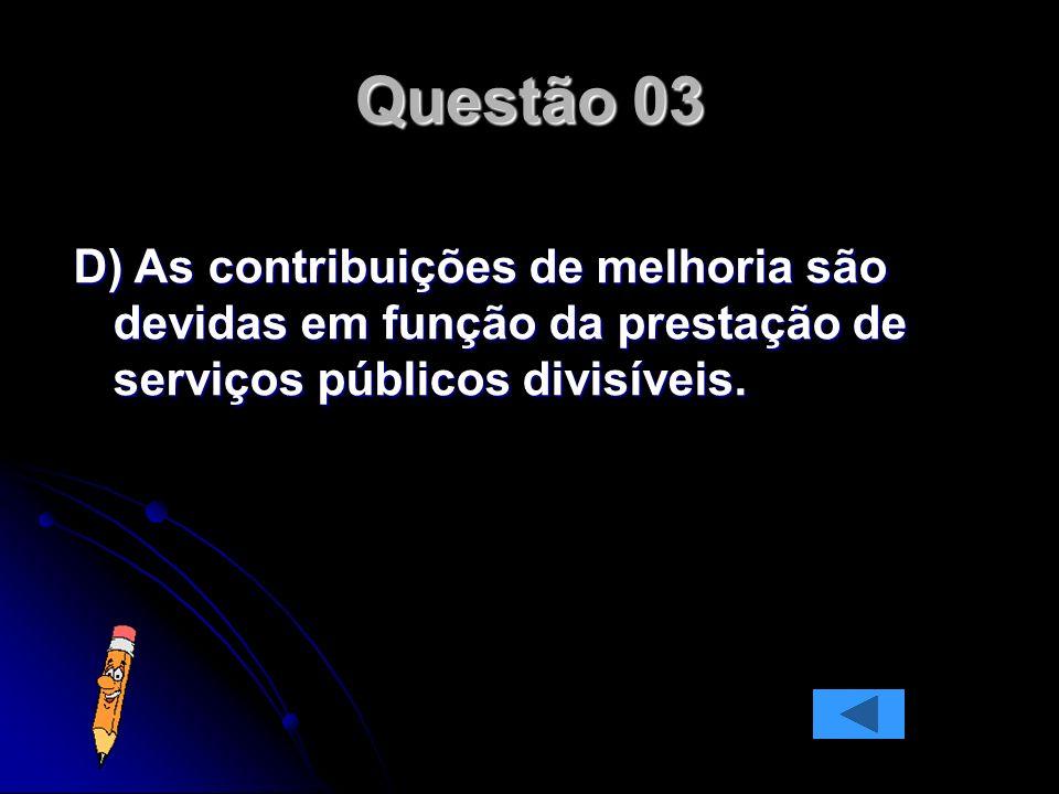 Questão 03 D) As contribuições de melhoria são devidas em função da prestação de serviços públicos divisíveis.