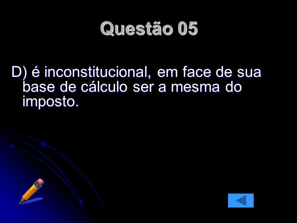 Questão 05 D) é inconstitucional, em face de sua base de cálculo ser a mesma do imposto.