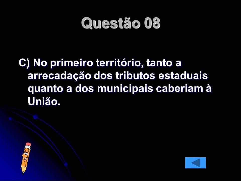 Questão 08 C) No primeiro território, tanto a arrecadação dos tributos estaduais quanto a dos municipais caberiam à União.