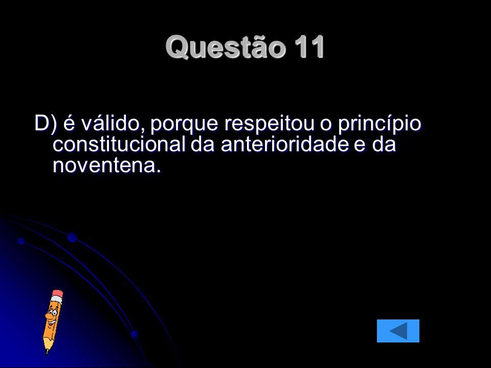 Questão 11 D) é válido, porque respeitou o princípio constitucional da anterioridade e da noventena.
