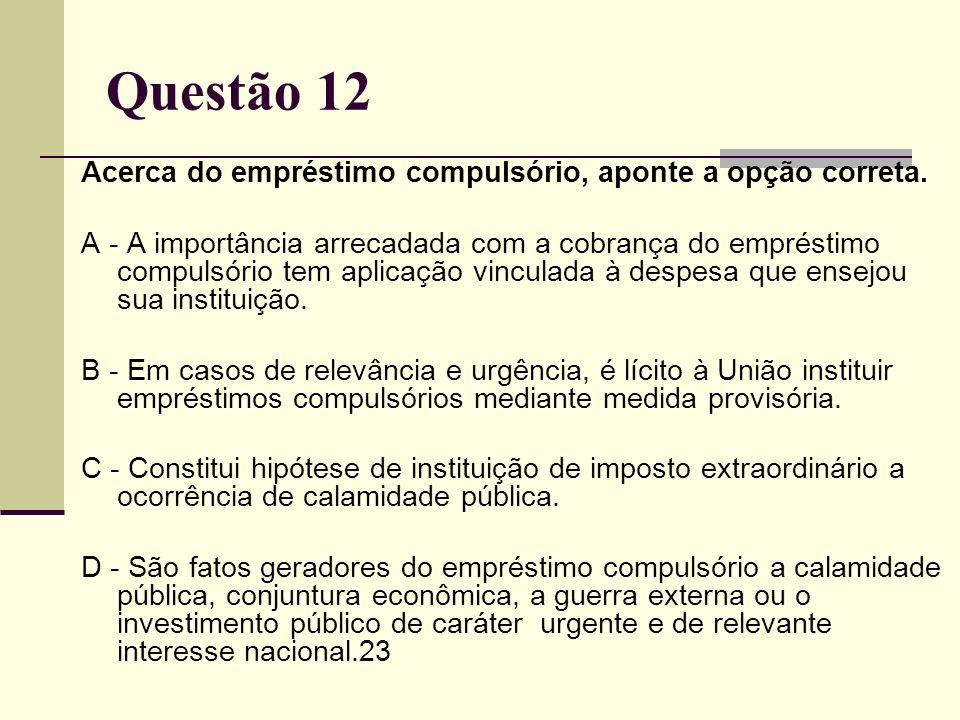 Questão 12 Acerca do empréstimo compulsório, aponte a opção correta.