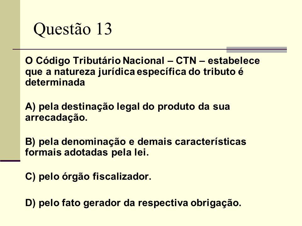 Questão 13 O Código Tributário Nacional – CTN – estabelece que a natureza jurídica específica do tributo é determinada.