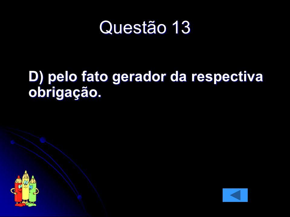 Questão 13 D) pelo fato gerador da respectiva obrigação.
