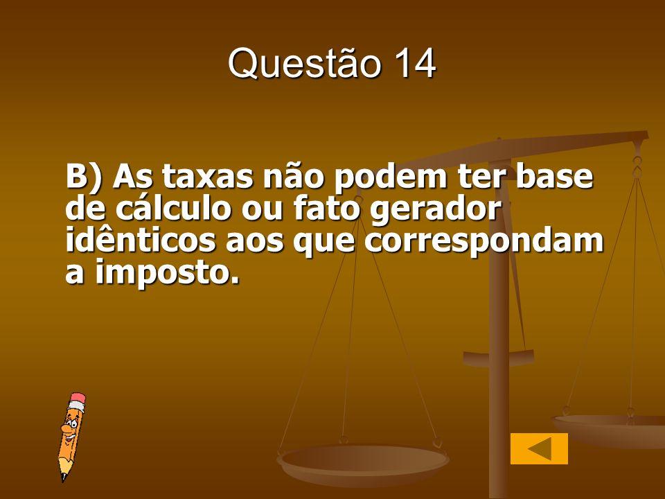 Questão 14 B) As taxas não podem ter base de cálculo ou fato gerador idênticos aos que correspondam a imposto.