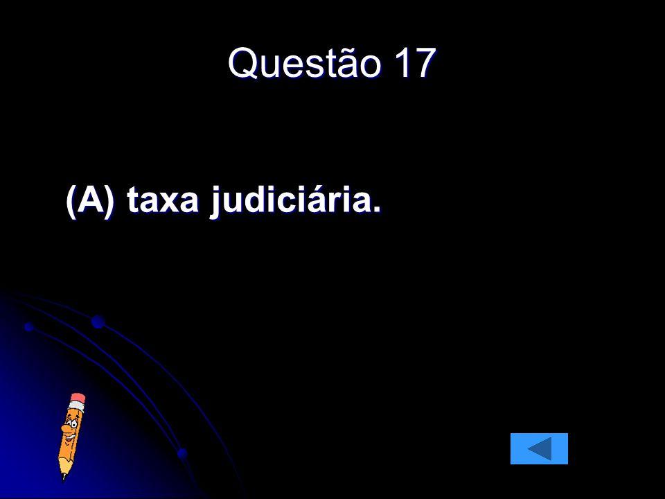Questão 17 (A) taxa judiciária.
